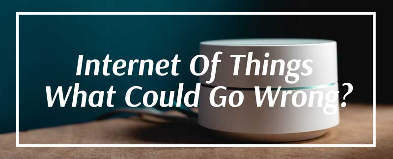 The Internet of Things- What Could Go Wrong?